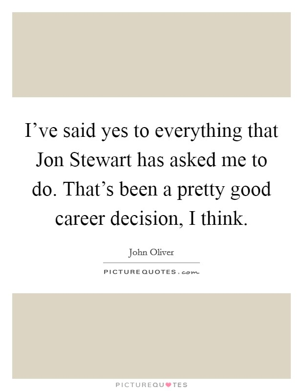 I've said yes to everything that Jon Stewart has asked me to do. That's been a pretty good career decision, I think Picture Quote #1