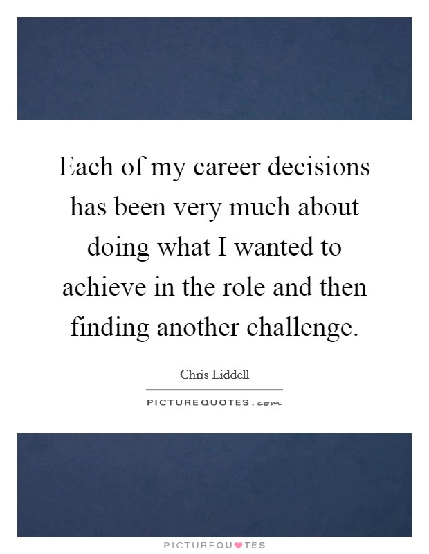 Each of my career decisions has been very much about doing what I wanted to achieve in the role and then finding another challenge Picture Quote #1