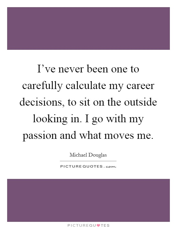I've never been one to carefully calculate my career decisions, to sit on the outside looking in. I go with my passion and what moves me Picture Quote #1