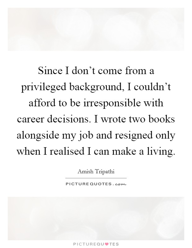 Since I don't come from a privileged background, I couldn't afford to be irresponsible with career decisions. I wrote two books alongside my job and resigned only when I realised I can make a living Picture Quote #1