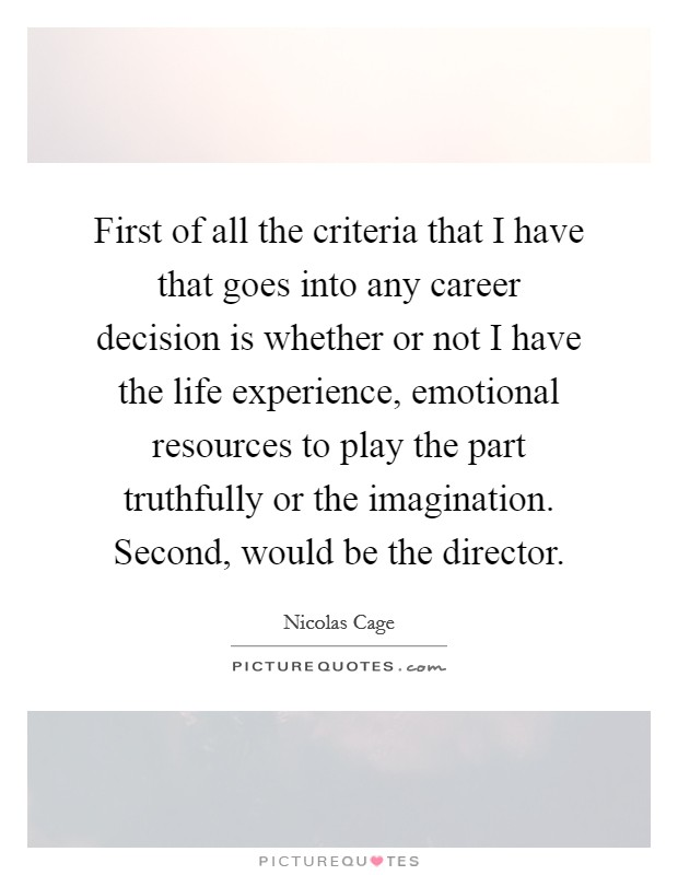 First of all the criteria that I have that goes into any career decision is whether or not I have the life experience, emotional resources to play the part truthfully or the imagination. Second, would be the director Picture Quote #1