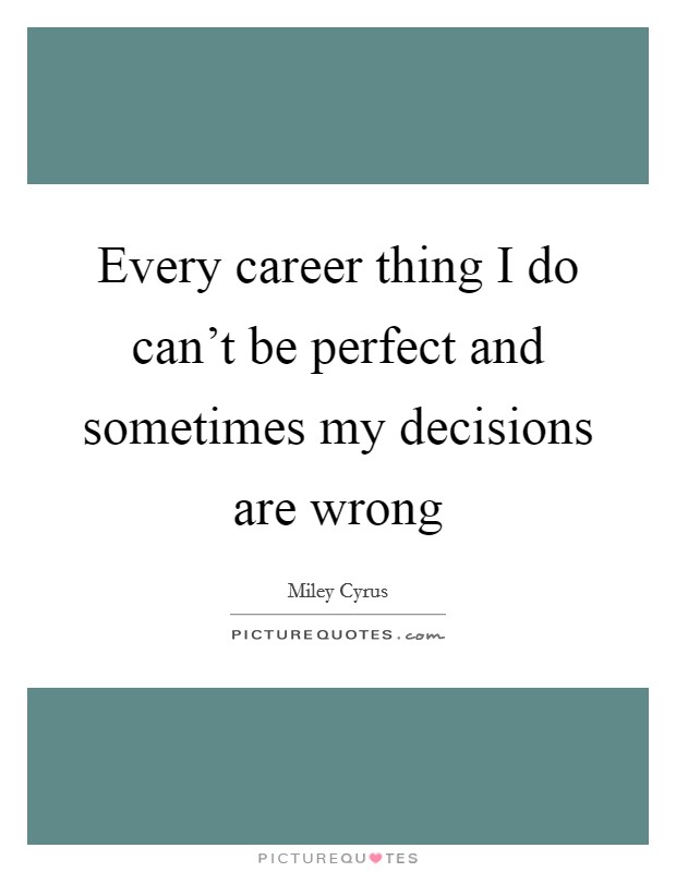 Every career thing I do can't be perfect and sometimes my decisions are wrong Picture Quote #1