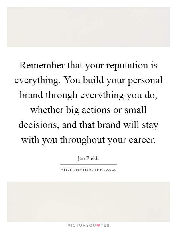 Remember that your reputation is everything. You build your personal brand through everything you do, whether big actions or small decisions, and that brand will stay with you throughout your career Picture Quote #1