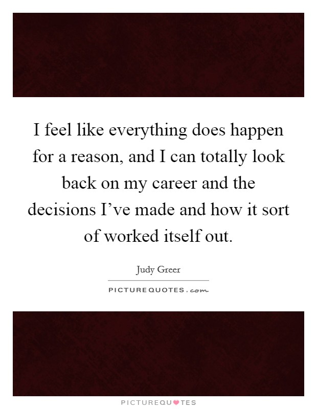I feel like everything does happen for a reason, and I can totally look back on my career and the decisions I've made and how it sort of worked itself out Picture Quote #1