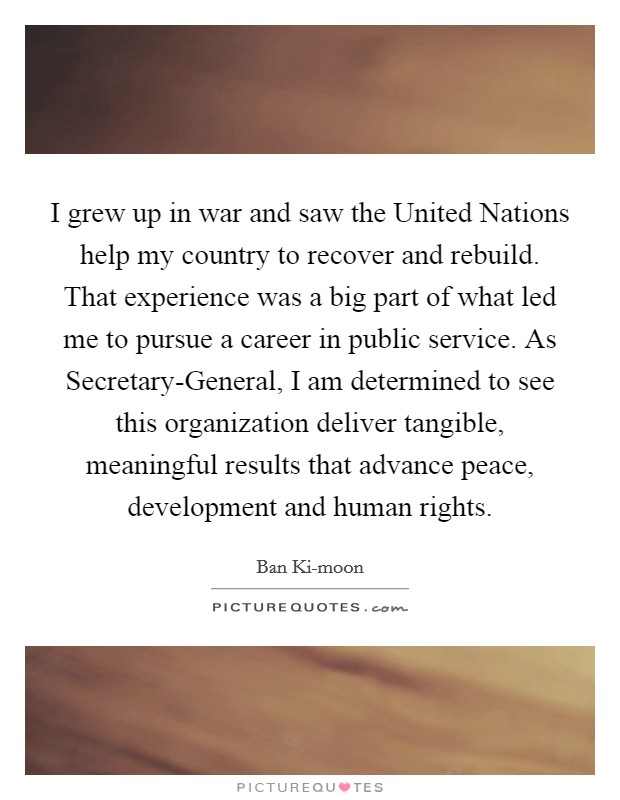 I grew up in war and saw the United Nations help my country to recover and rebuild. That experience was a big part of what led me to pursue a career in public service. As Secretary-General, I am determined to see this organization deliver tangible, meaningful results that advance peace, development and human rights Picture Quote #1