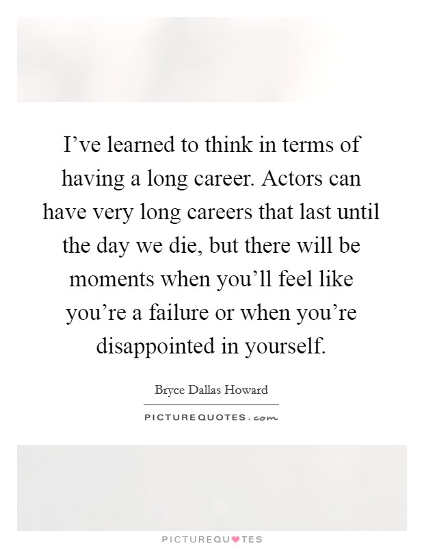 I've learned to think in terms of having a long career. Actors can have very long careers that last until the day we die, but there will be moments when you'll feel like you're a failure or when you're disappointed in yourself Picture Quote #1