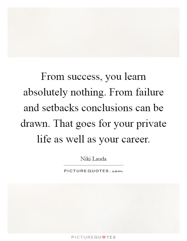 From success, you learn absolutely nothing. From failure and setbacks conclusions can be drawn. That goes for your private life as well as your career Picture Quote #1