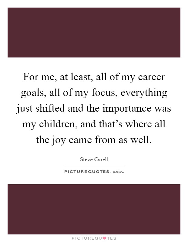 For me, at least, all of my career goals, all of my focus, everything just shifted and the importance was my children, and that's where all the joy came from as well Picture Quote #1