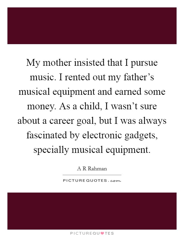 My mother insisted that I pursue music. I rented out my father's musical equipment and earned some money. As a child, I wasn't sure about a career goal, but I was always fascinated by electronic gadgets, specially musical equipment Picture Quote #1