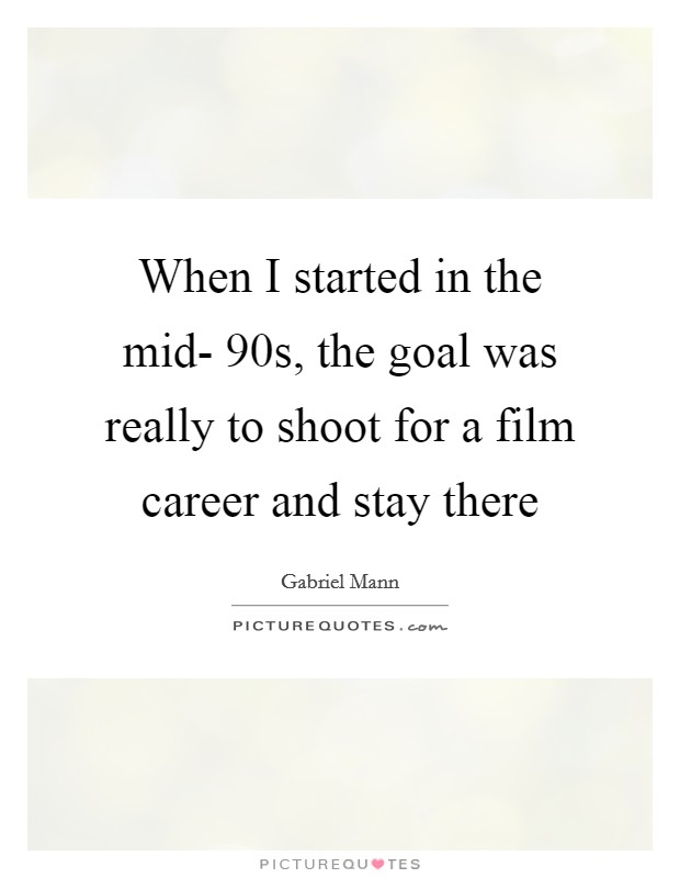 When I started in the mid- 90s, the goal was really to shoot for a film career and stay there Picture Quote #1