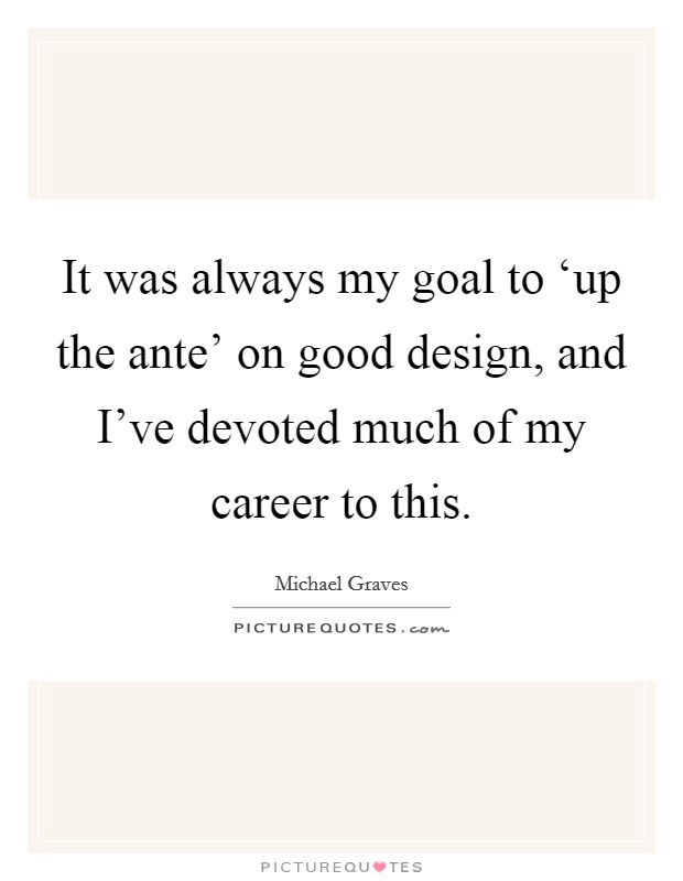 It was always my goal to 'up the ante' on good design, and I've devoted much of my career to this Picture Quote #1