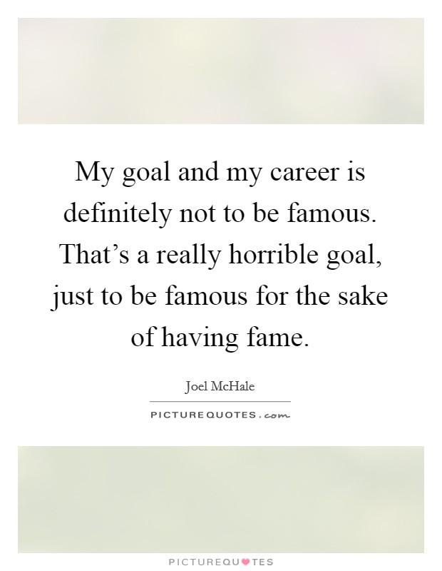 My goal and my career is definitely not to be famous. That's a really horrible goal, just to be famous for the sake of having fame Picture Quote #1