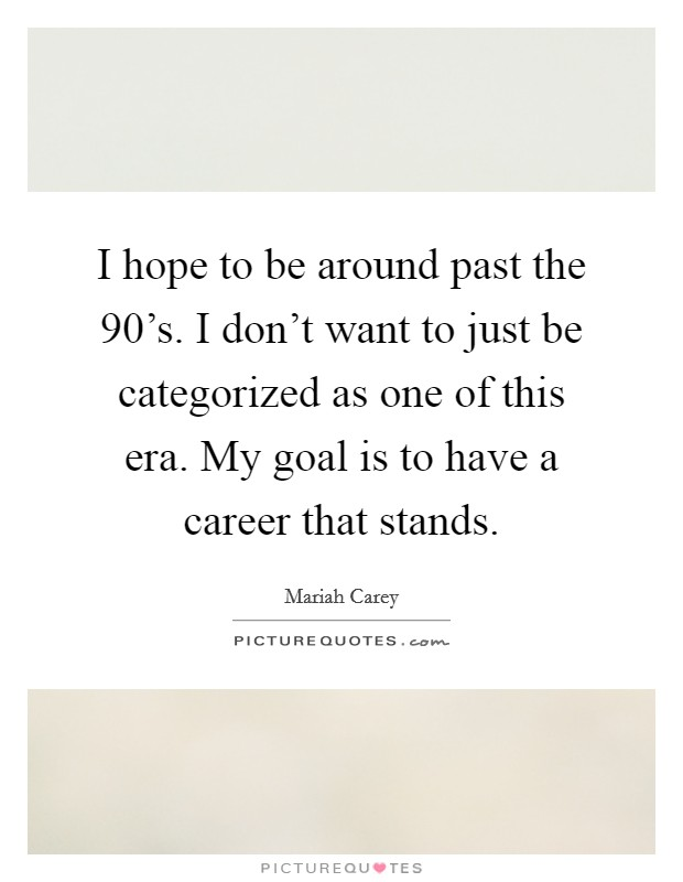I hope to be around past the 90's. I don't want to just be categorized as one of this era. My goal is to have a career that stands Picture Quote #1
