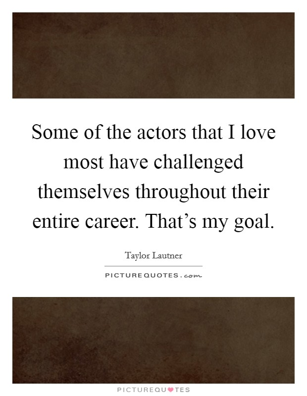 Some of the actors that I love most have challenged themselves throughout their entire career. That's my goal Picture Quote #1
