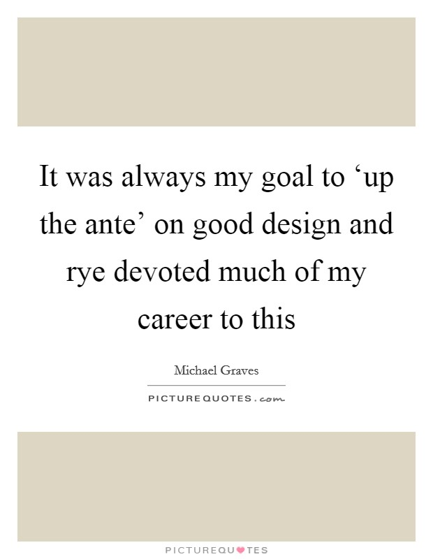 It was always my goal to 'up the ante' on good design and rye devoted much of my career to this Picture Quote #1