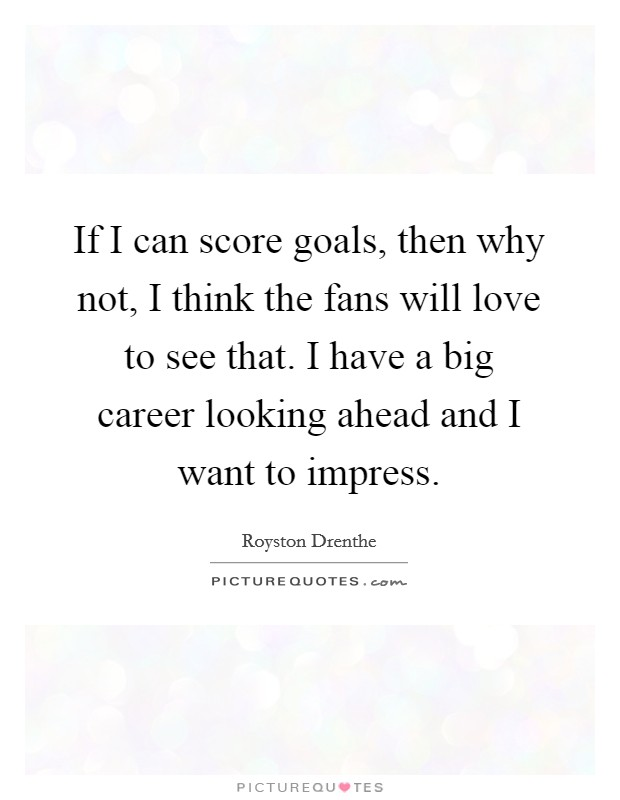 If I can score goals, then why not, I think the fans will love to see that. I have a big career looking ahead and I want to impress Picture Quote #1