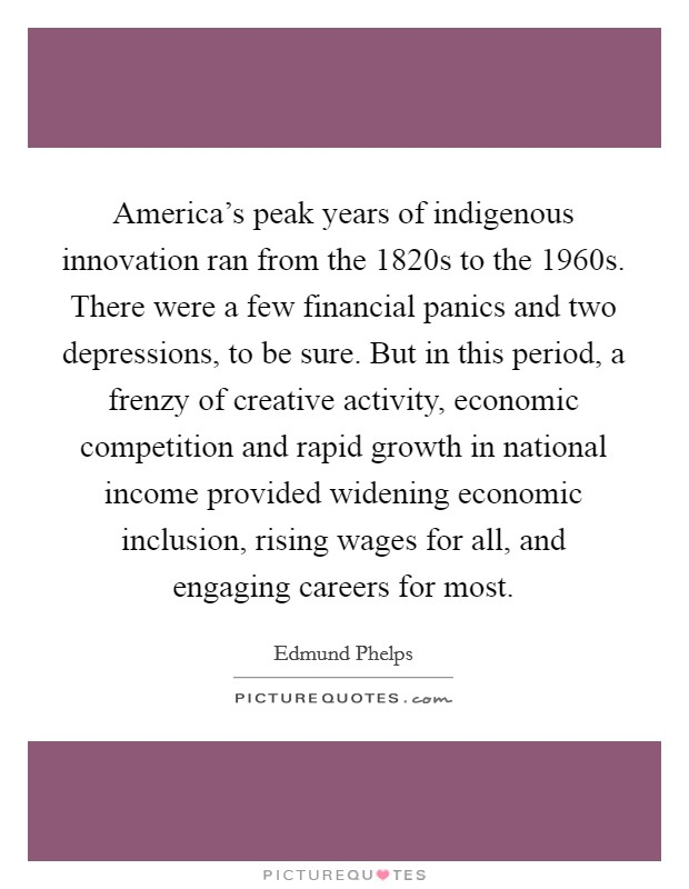 America's peak years of indigenous innovation ran from the 1820s to the 1960s. There were a few financial panics and two depressions, to be sure. But in this period, a frenzy of creative activity, economic competition and rapid growth in national income provided widening economic inclusion, rising wages for all, and engaging careers for most Picture Quote #1