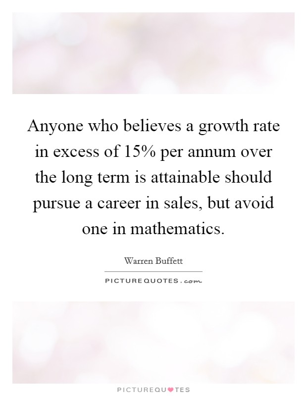 Anyone who believes a growth rate in excess of 15% per annum over the long term is attainable should pursue a career in sales, but avoid one in mathematics Picture Quote #1