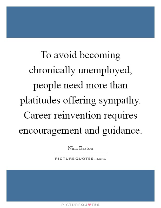 To avoid becoming chronically unemployed, people need more than platitudes offering sympathy. Career reinvention requires encouragement and guidance Picture Quote #1