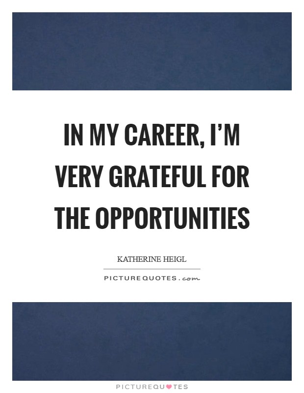 In my career, I'm very grateful for the opportunities Picture Quote #1