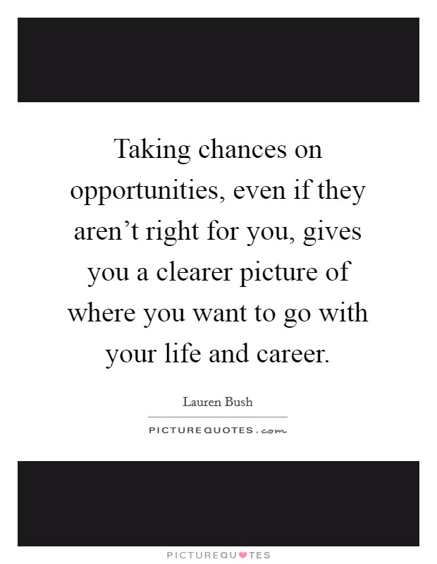 Taking chances on opportunities, even if they aren't right for you, gives you a clearer picture of where you want to go with your life and career Picture Quote #1