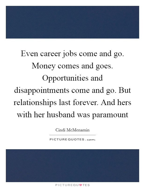 Even career jobs come and go. Money comes and goes. Opportunities and disappointments come and go. But relationships last forever. And hers with her husband was paramount Picture Quote #1