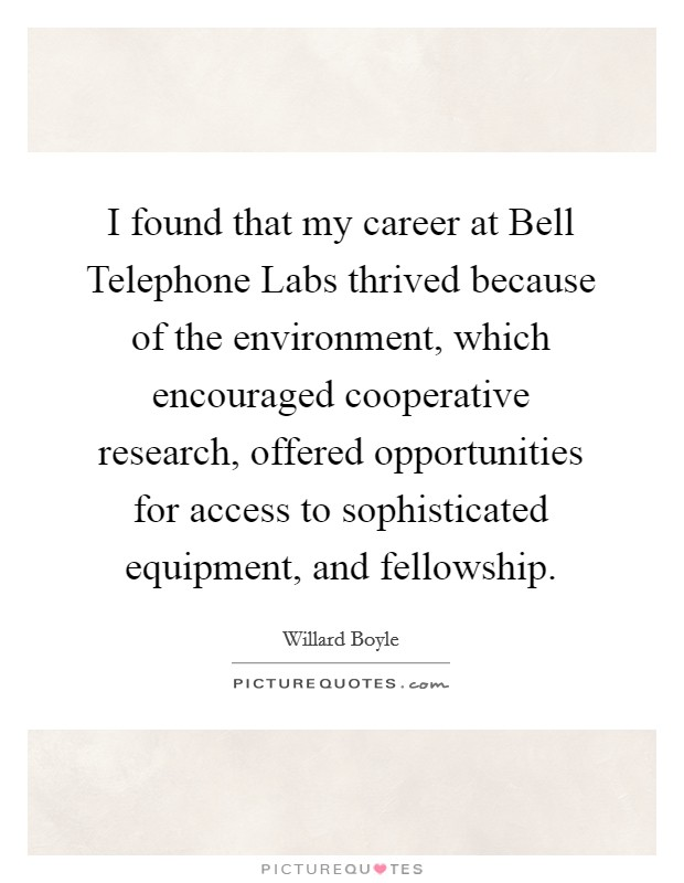 I found that my career at Bell Telephone Labs thrived because of the environment, which encouraged cooperative research, offered opportunities for access to sophisticated equipment, and fellowship Picture Quote #1