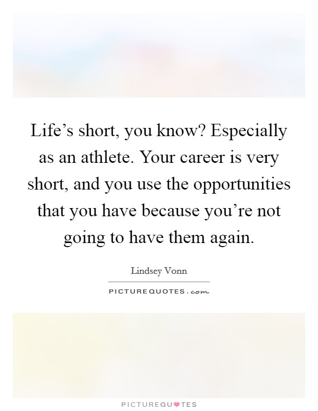 Life's short, you know? Especially as an athlete. Your career is very short, and you use the opportunities that you have because you're not going to have them again Picture Quote #1