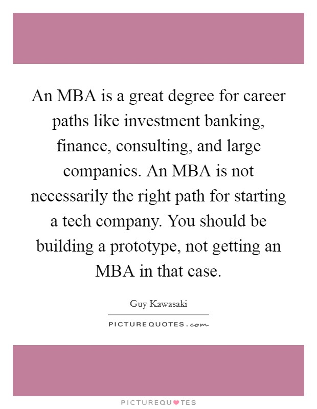 An MBA is a great degree for career paths like investment banking, finance, consulting, and large companies. An MBA is not necessarily the right path for starting a tech company. You should be building a prototype, not getting an MBA in that case Picture Quote #1
