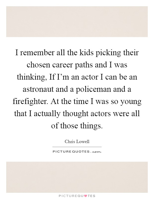I remember all the kids picking their chosen career paths and I was thinking, If I'm an actor I can be an astronaut and a policeman and a firefighter. At the time I was so young that I actually thought actors were all of those things Picture Quote #1