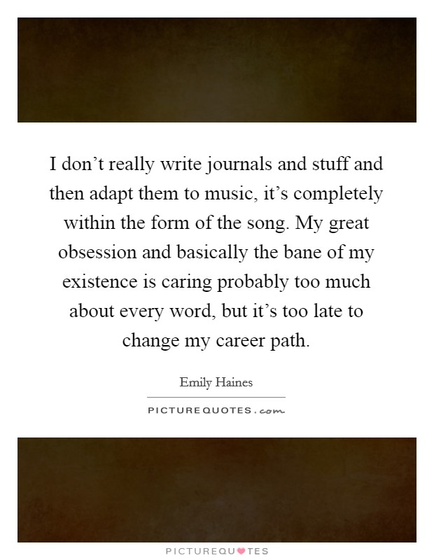 I don't really write journals and stuff and then adapt them to music, it's completely within the form of the song. My great obsession and basically the bane of my existence is caring probably too much about every word, but it's too late to change my career path Picture Quote #1