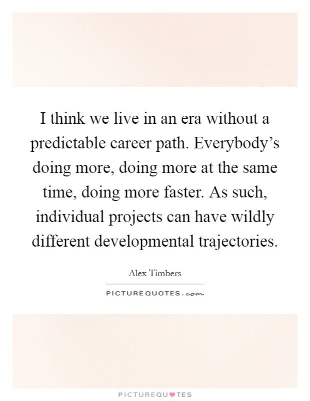 I think we live in an era without a predictable career path. Everybody's doing more, doing more at the same time, doing more faster. As such, individual projects can have wildly different developmental trajectories Picture Quote #1