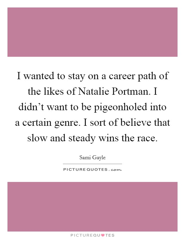 I wanted to stay on a career path of the likes of Natalie Portman. I didn't want to be pigeonholed into a certain genre. I sort of believe that slow and steady wins the race Picture Quote #1