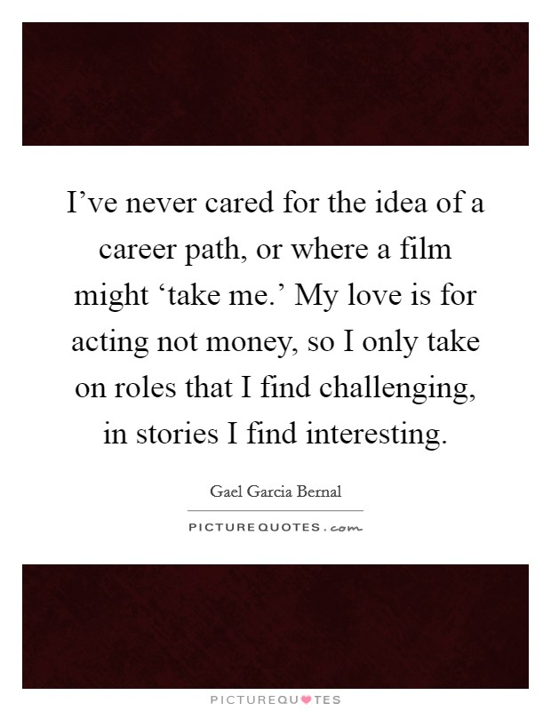 I've never cared for the idea of a career path, or where a film might 'take me.' My love is for acting not money, so I only take on roles that I find challenging, in stories I find interesting Picture Quote #1