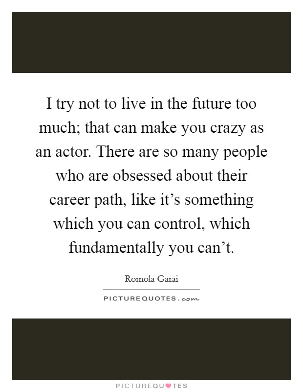 I try not to live in the future too much; that can make you crazy as an actor. There are so many people who are obsessed about their career path, like it's something which you can control, which fundamentally you can't Picture Quote #1