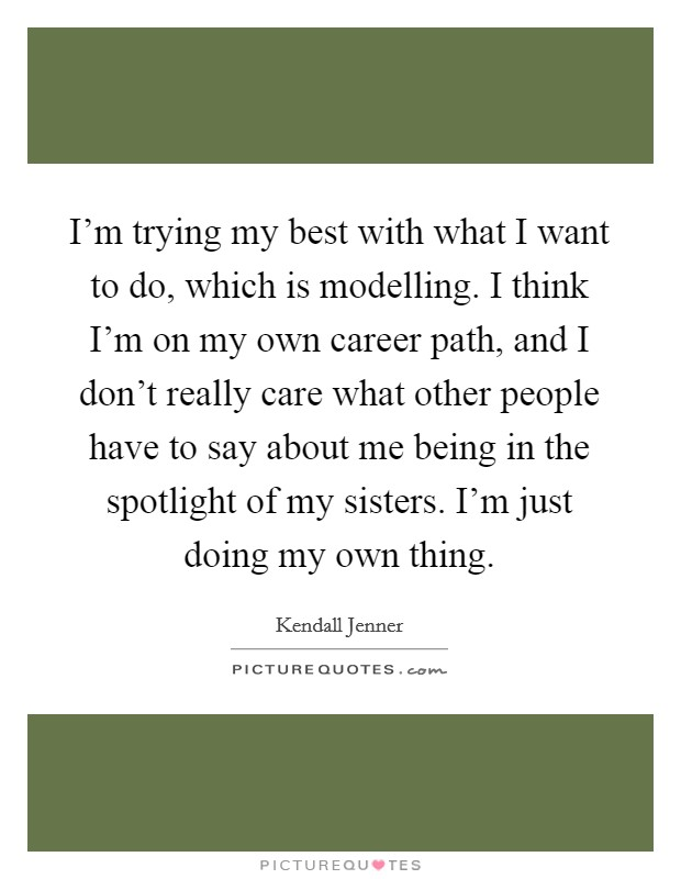 I'm trying my best with what I want to do, which is modelling. I think I'm on my own career path, and I don't really care what other people have to say about me being in the spotlight of my sisters. I'm just doing my own thing. Picture Quote #1