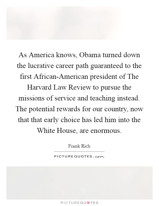 As America knows, Obama turned down the lucrative career path guaranteed to the first African-American president of The Harvard Law Review to pursue the missions of service and teaching instead. The potential rewards for our country, now that that early choice has led him into the White House, are enormous Picture Quote #1