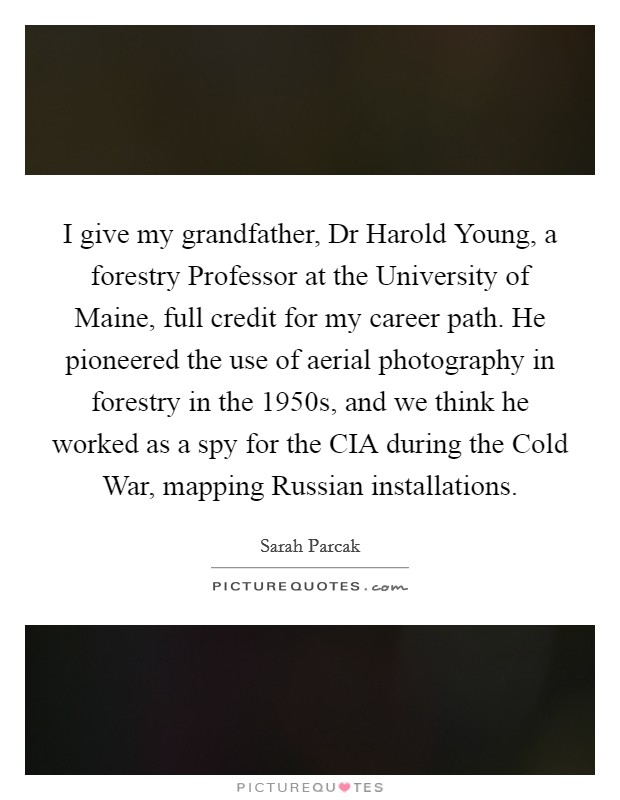 I give my grandfather, Dr Harold Young, a forestry Professor at the University of Maine, full credit for my career path. He pioneered the use of aerial photography in forestry in the 1950s, and we think he worked as a spy for the CIA during the Cold War, mapping Russian installations Picture Quote #1
