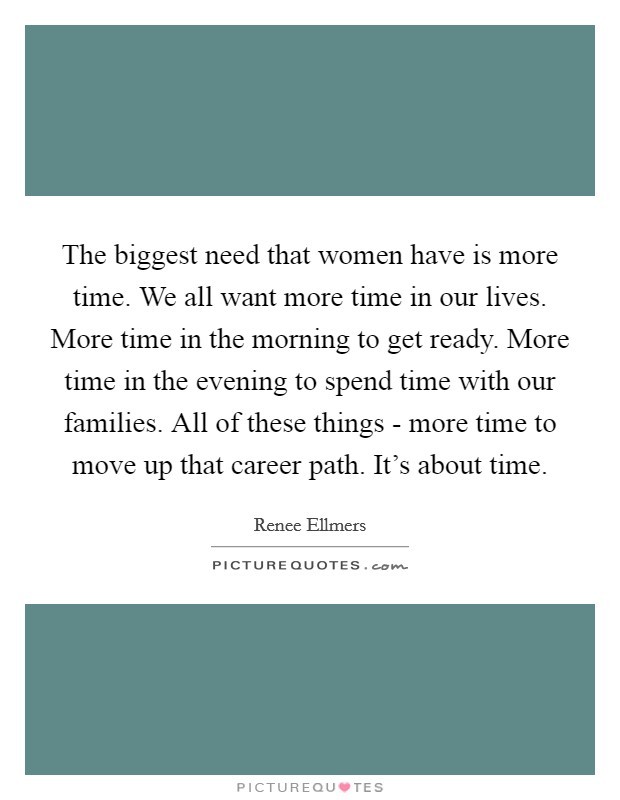 The biggest need that women have is more time. We all want more time in our lives. More time in the morning to get ready. More time in the evening to spend time with our families. All of these things - more time to move up that career path. It's about time Picture Quote #1