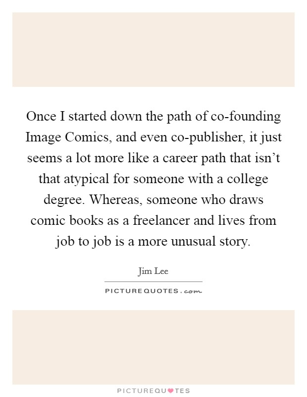 Once I started down the path of co-founding Image Comics, and even co-publisher, it just seems a lot more like a career path that isn't that atypical for someone with a college degree. Whereas, someone who draws comic books as a freelancer and lives from job to job is a more unusual story Picture Quote #1