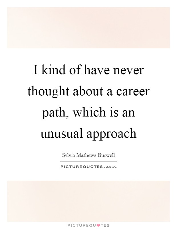 I kind of have never thought about a career path, which is an unusual approach Picture Quote #1