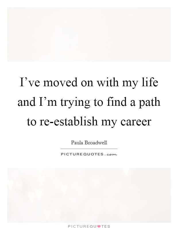 I've moved on with my life and I'm trying to find a path to re-establish my career Picture Quote #1
