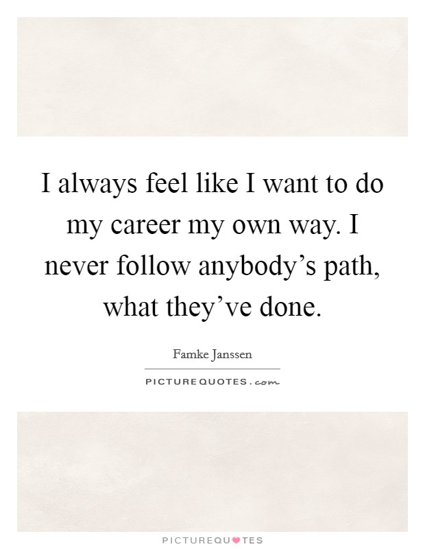 I always feel like I want to do my career my own way. I never follow anybody's path, what they've done Picture Quote #1