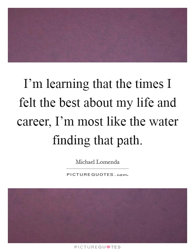 I'm learning that the times I felt the best about my life and career, I'm most like the water finding that path Picture Quote #1