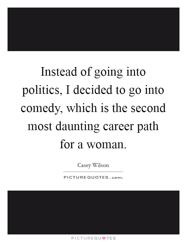 Instead of going into politics, I decided to go into comedy, which is the second most daunting career path for a woman Picture Quote #1