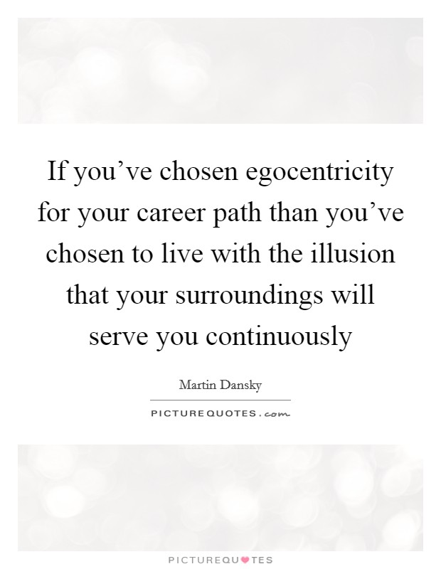 If you've chosen egocentricity for your career path than you've chosen to live with the illusion that your surroundings will serve you continuously Picture Quote #1