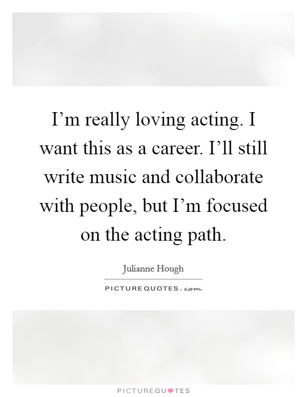 I'm really loving acting. I want this as a career. I'll still write music and collaborate with people, but I'm focused on the acting path Picture Quote #1