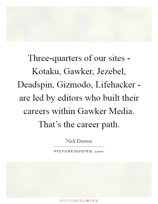 Three-quarters of our sites - Kotaku, Gawker, Jezebel, Deadspin, Gizmodo, Lifehacker - are led by editors who built their careers within Gawker Media. That's the career path Picture Quote #1