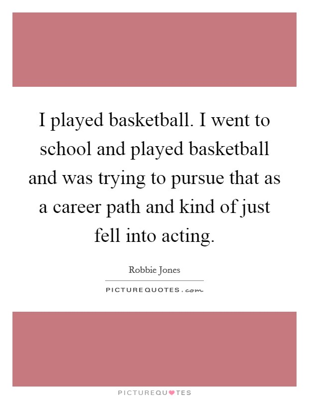 I played basketball. I went to school and played basketball and was trying to pursue that as a career path and kind of just fell into acting Picture Quote #1