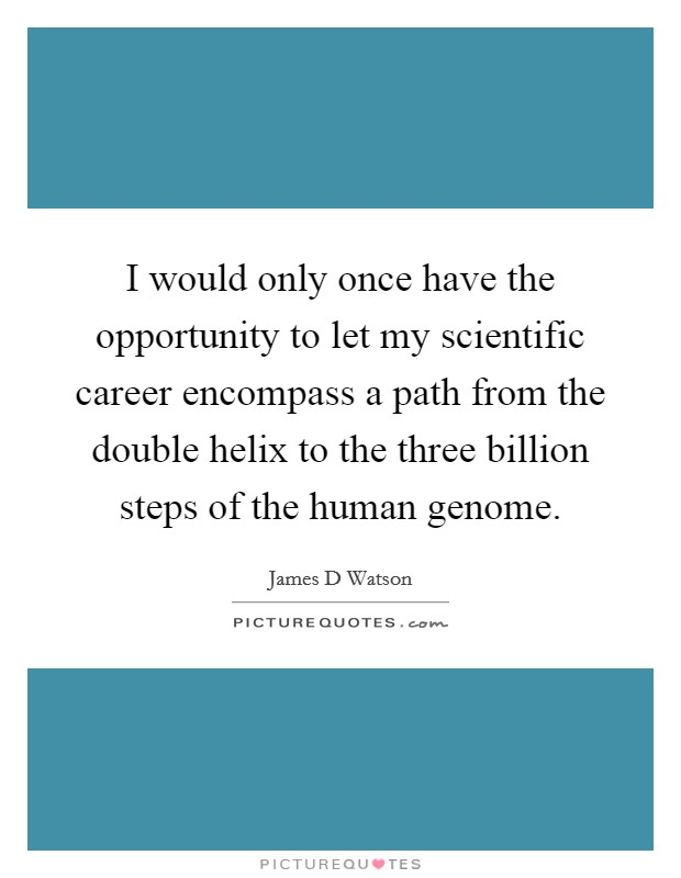 I would only once have the opportunity to let my scientific career encompass a path from the double helix to the three billion steps of the human genome Picture Quote #1